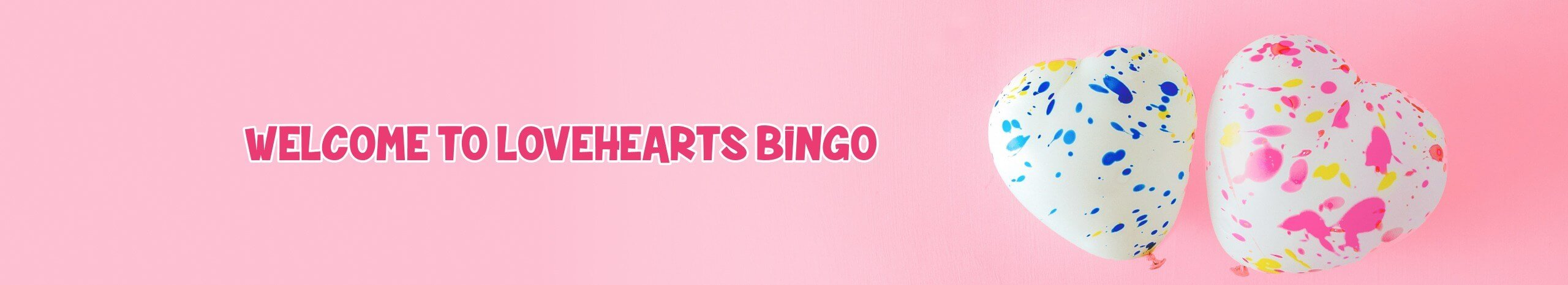 TOur Welcome Offer at Lovehearts Bingo, we'll top up your first deposit of at least £10 with 1,009 bingo tickets AND 10 No Wagering Spins.